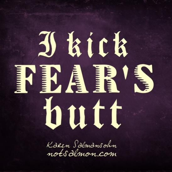 I kick fear's butt.